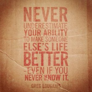 Never Underestimate your ability to make some else's life better.